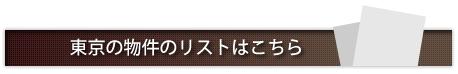 東京の物件のリストはこちら